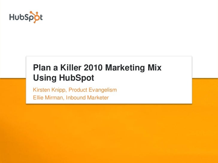Plan a Killer 2010 Marketing Mix Using HubSpot Kirsten Knipp, Product Evangelism Ellie Mirman, Inbound Marketer