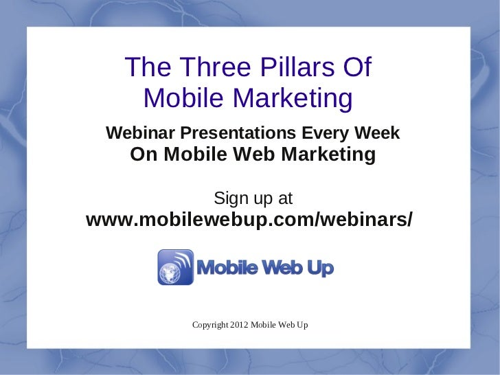 The Three Pillars Of    Mobile Marketing Webinar Presentations Every Week   On Mobile Web Marketing               Sign up ...