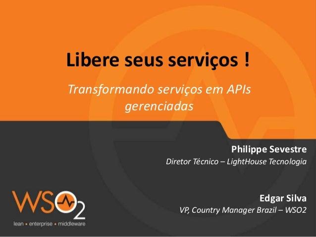 Libere seus serviços ! Transformando serviços em APIs gerenciadas Philippe Sevestre Diretor Técnico – LightHouse Tecnologi...