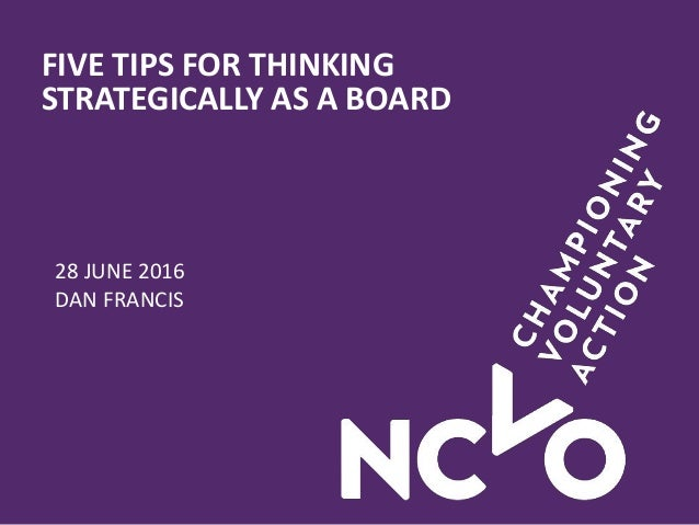 FIVE TIPS FOR THINKING STRATEGICALLY AS A BOARD 28 JUNE 2016 DAN FRANCIS