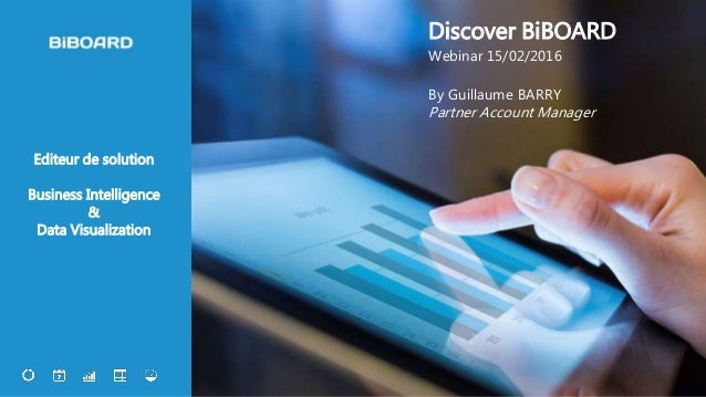 1 Editeur de solution Business Intelligence & Data Visualization Discover BiBOARD Webinar 15/02/2016 By Guillaume BARRY Pa...