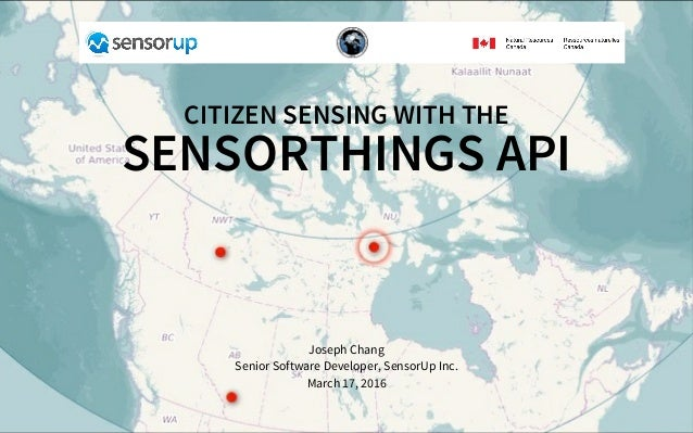 CITIZEN	SENSING	WITH	THE SENSORTHINGS	API Joseph	Chang Senior	Software	Developer,	SensorUp	Inc. March	17,	2016