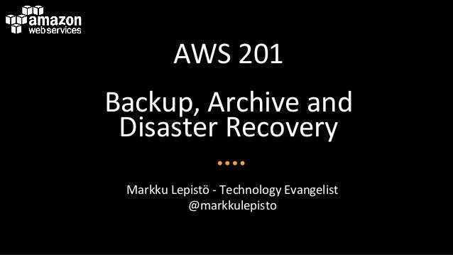 AWS  201   Backup,  Archive  and   Disaster  Recovery   Markku  Lepistö  -‐  Technology  Evangelist...
