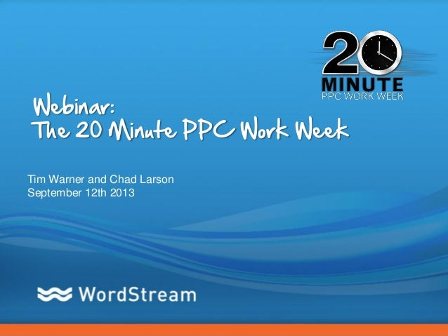 CONFIDENTIAL – DO NOT DISTRIBUTE 1 Webinar: The 20 Minute PPC Work Week Tim Warner and Chad Larson September 12th 2013