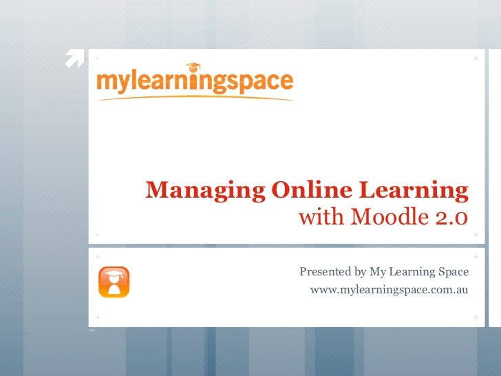     Managing Online Learning               with Moodle 2.0                Presented by My Learning Space                 ...