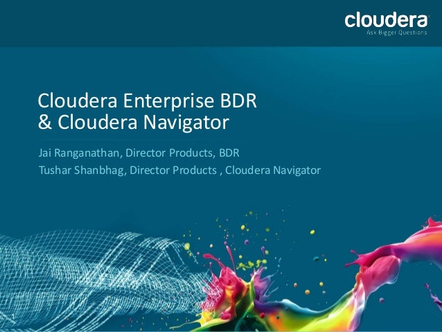 Cloudera Enterprise BDR    & Cloudera Navigator    Jai Ranganathan, Director Products, BDR    Tushar Shanbhag, Director Pr...