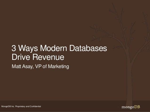 MongoDB Inc. Proprietary and Confidential 3 Ways Modern Databases Drive Revenue Matt Asay, VP of Marketing