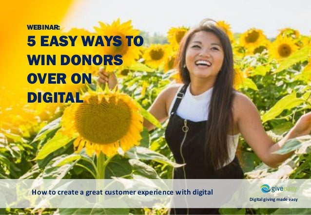 WEBINAR: 5 EASY WAYS TO WIN DONORS OVER ON DIGITAL How	to	create	a	great	customer	experience	with	digital Digital	giving	m...