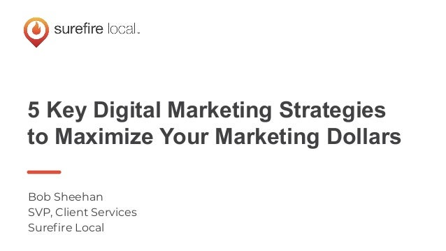 5 Key Digital Marketing Strategies to Maximize Your Marketing Dollars Bob Sheehan SVP, Client Services Surefire Local