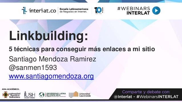 Linkbuilding: 5 técnicas para conseguir más enlaces a mi sitio Santiago Mendoza Ramirez @sanmen1593 www.santiagomendoza.org