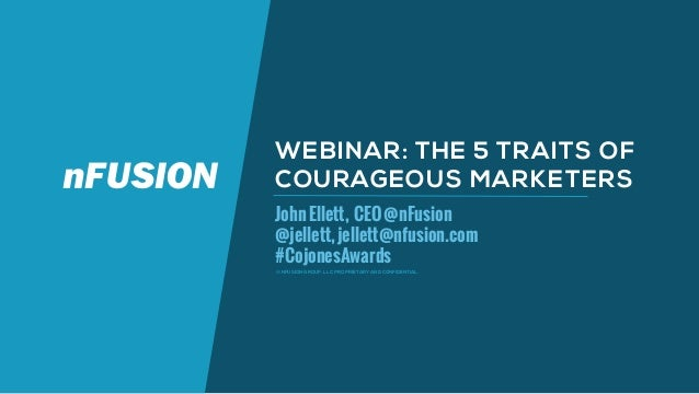 © NFUSION GROUP, LLC. PROPRIETARY AND CONFIDENTIAL. WEBINAR: THE 5 TRAITS OF COURAGEOUS MARKETERS JohnEllett, CEO@nFusion ...