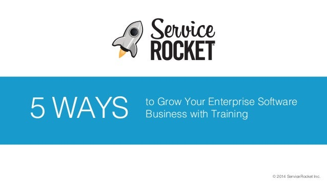 © 2014 ServiceRocket Inc. to Grow Your Enterprise Software Business with Training5 WAYS