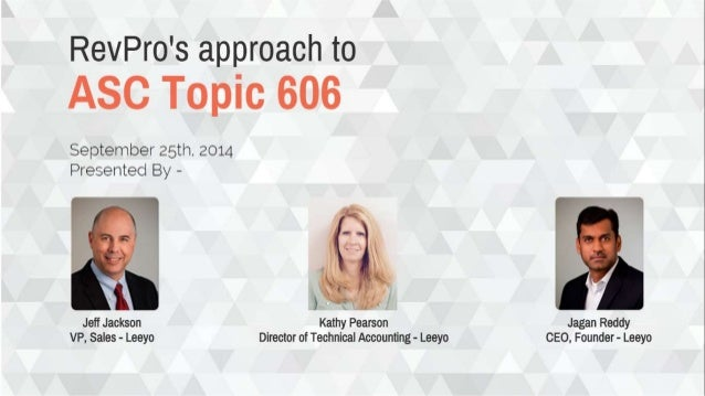 RevPro's approach to  ASC Topic 606  September 25th.  2014 Presented By -         Jeff Jackson Kathy Pearson Jagan Roddy V...