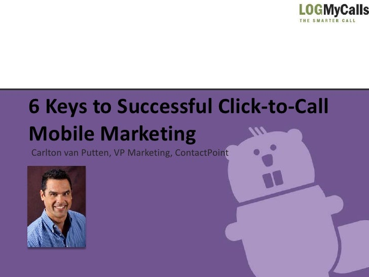 6 Keys to Successful Click-to-CallMobile MarketingCarlton van Putten, VP Marketing, ContactPoint