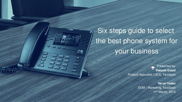 Six steps guide to select the best phone system for your business Presented by: Deepak Goyal Product Specialist | UCS, Tar...