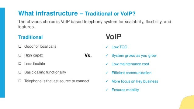 The obvious choice is VoIP based telephony system for scalability, flexibility, and features. What infrastructure – Tradit...