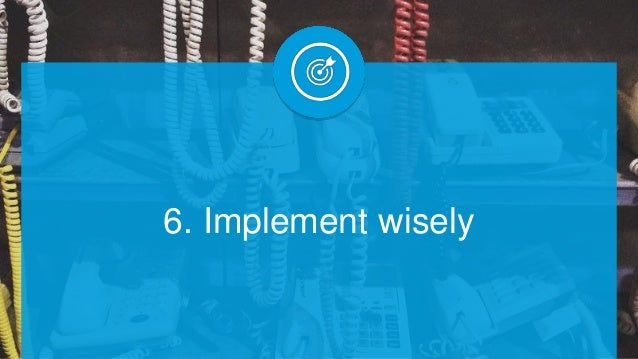 6. Implement wisely