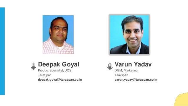 Varun Yadav DGM, Marketing TaraSpan varun.yadav@taraspan.co.in Deepak Goyal Product Specialist, UCS TaraSpan deepak.goyal@...