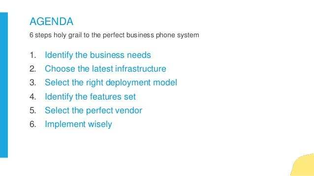 6 steps holy grail to the perfect business phone system AGENDA 1. Identify the business needs 2. Choose the latest infrast...