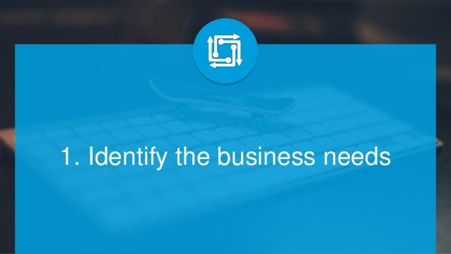 1. Identify the business needs