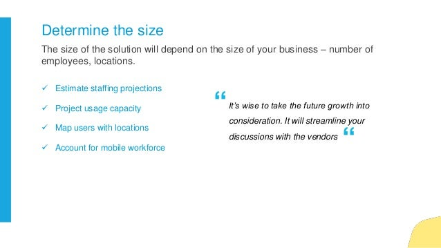 The size of the solution will depend on the size of your business – number of employees, locations. Determine the size  E...