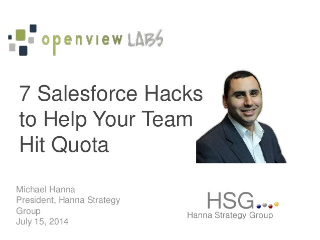 Michael Hanna President, Hanna Strategy Group July 15, 2014 7 Salesforce Hacks to Help Your Team Hit Quota