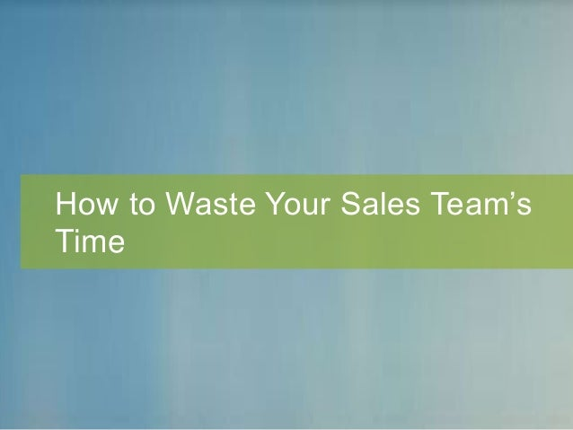 How to Waste Your Sales Team's Time