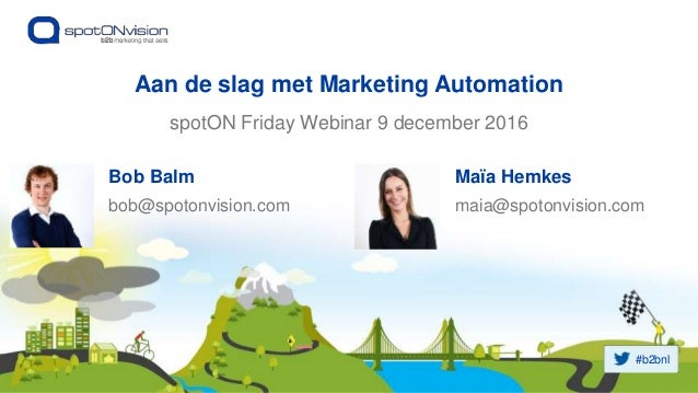 #b2bnl spotON Friday Webinar 9 december 2016 Aan de slag met Marketing Automation Bob Balm bob@spotonvision.com Maïa Hemke...