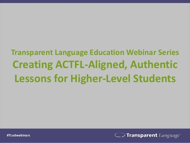 Transparent Language Education Webinar Series Creating ACTFL-Aligned, Authentic Lessons for Higher-Level Students  #TLedwe...
