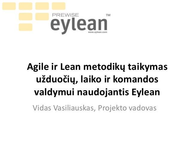 Agile ir Lean metodikų taikymas užduočių, laiko ir komandos valdymui naudojantis Eylean Vidas Vasiliauskas, Projekto vadov...