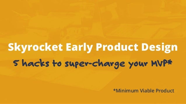 Skyrocket Early Product Design 5 hacks to super-charge your MVP* *Minimum Viable Product
