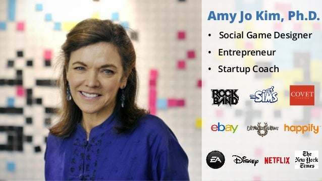 Amy Jo Kim, Ph.D. • Social Game Designer • Entrepreneur • Startup Coach
