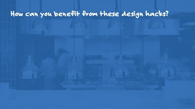 How can you benefit from these design hacks? • Accelerate your design & development process