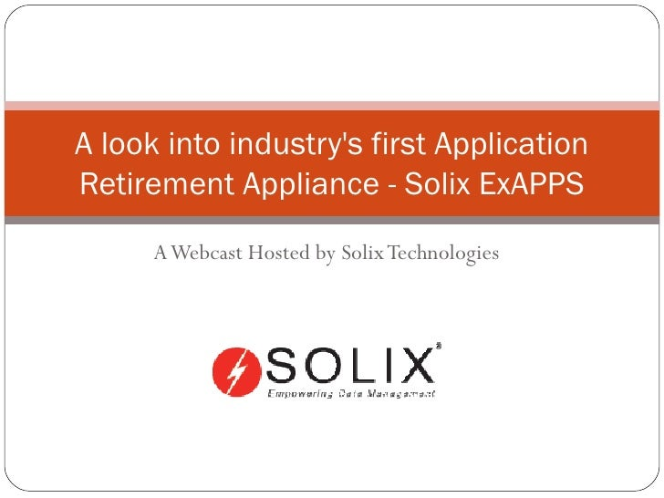 A Webcast Hosted by Solix Technologies A look into industry's first Application Retirement Appliance - Solix ExAPPS