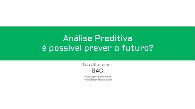 Análise Preditiva é possível prever o futuro? Tadeu Granemann www.get4cast.com hello@get4cast.com
