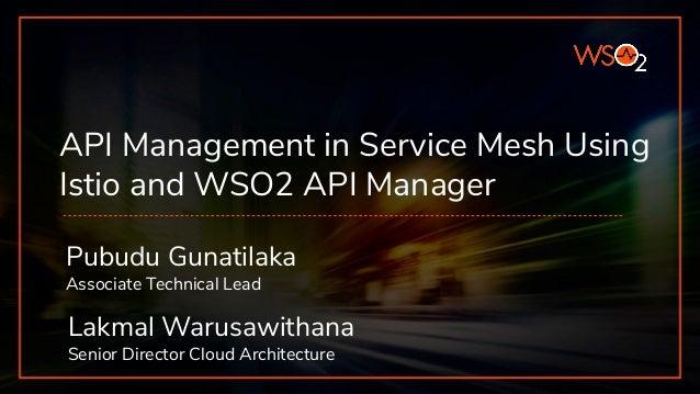 API Management in Service Mesh Using Istio and WSO2 API Manager Pubudu Gunatilaka Associate Technical Lead Lakmal Warusawi...