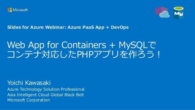 Web App for Containers + MySQLで コンテナ対応したPHPアプリを作ろう! Yoichi Kawasaki Azure Technology Solution Professional Asia Intelligen...