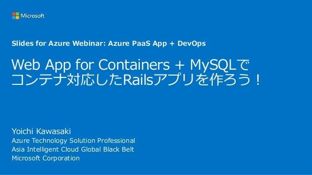 Web App for Containers + MySQLで コンテナ対応したRailsアプリを作ろう! Yoichi Kawasaki Azure Technology Solution Professional Asia Intellig...