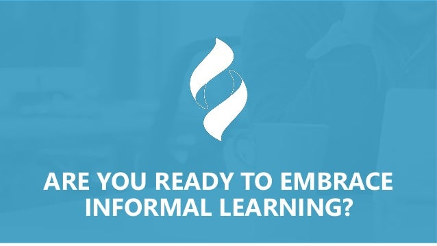 ARE YOU READY TO EMBRACE INFORMAL LEARNING?