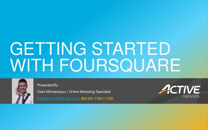 GETTING STARTED WITH FOURSQUARE                Presented By                Datis Mohsenipour | Online Marketing Specialist...