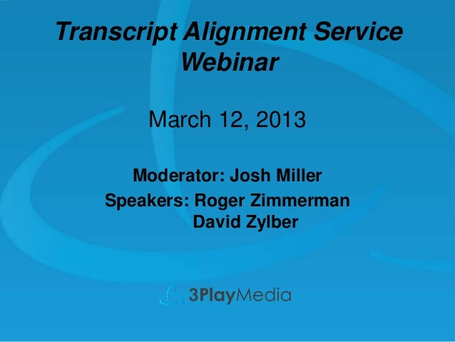 Transcript Alignment Service Webinar March 12, 2013 Moderator: Josh Miller Speakers: Roger Zimmerman David Zylber