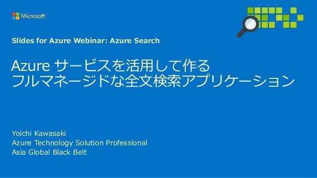 Azure サービスを活用して作る フルマネージドな全文検索アプリケーション Yoichi Kawasaki Azure Technology Solution Professional Asia Global Black Belt Slide...