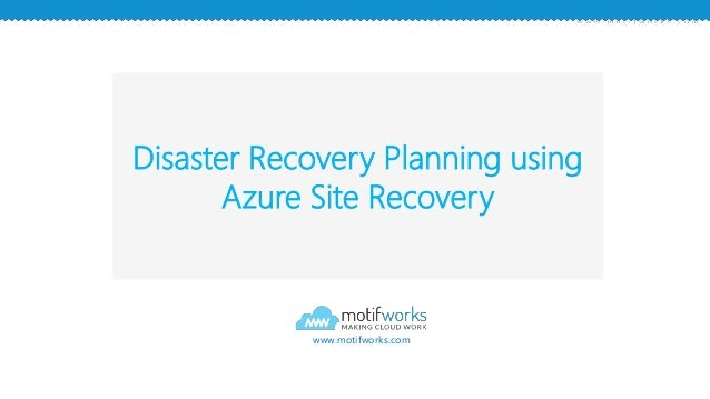 Disaster Recovery Planning using Azure Site Recovery www.motifworks.com