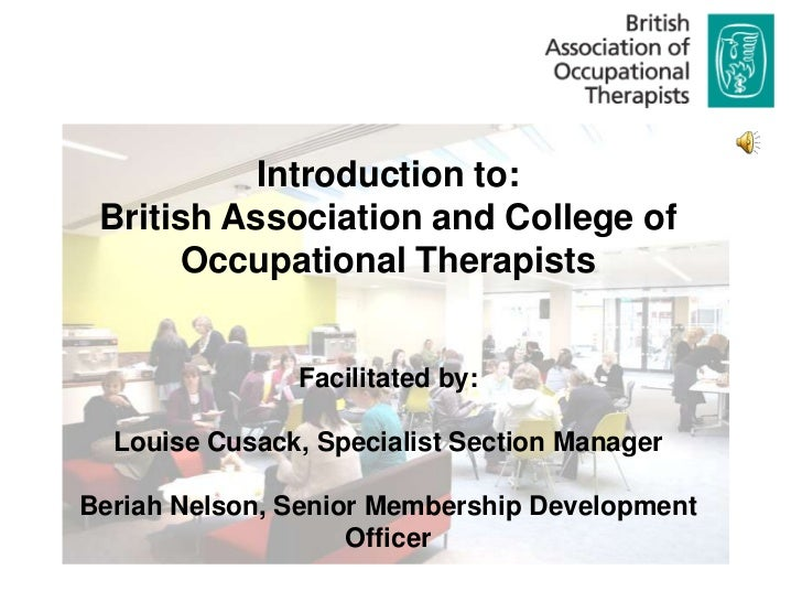 Introduction to: British Association and College of      Occupational Therapists               Facilitated by:  Louise Cus...