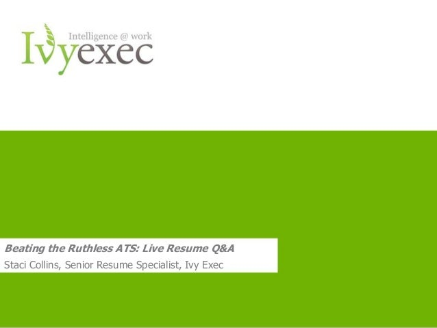 Want more info? Go to IvyExec.com 1 Beating the Ruthless ATS: Live Resume Q&A Staci Collins, Senior Resume Specialist, Ivy...