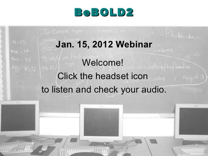 BeBOLD2 Jan. 15, 2012 Webinar Welcome!  Click the headset icon  to listen and check your audio.