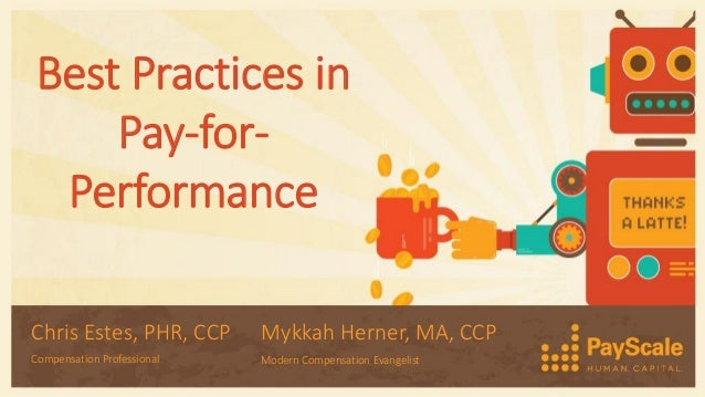 Best Practices in Pay-for- Performance Chris Estes, PHR, CCP Compensation Professional Mykkah Herner, MA, CCP Modern Compe...