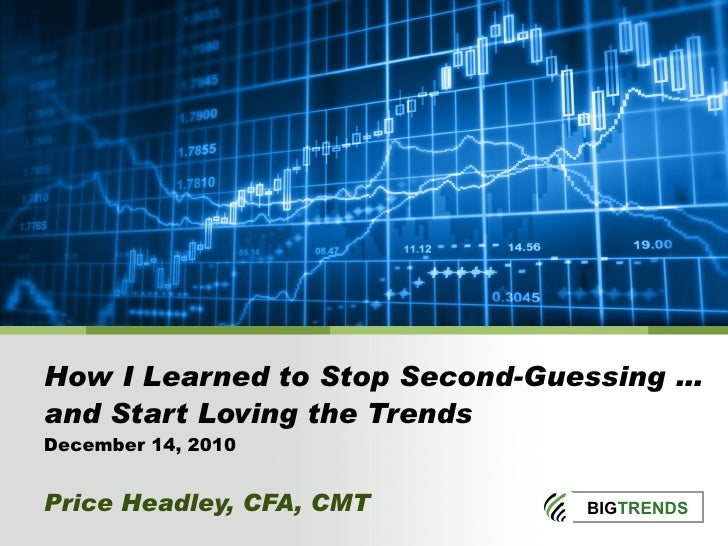 How I Learned to Stop Second-Guessing … and Start Loving the Trends December 14, 2010 Price Headley, CFA, CMT