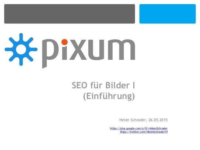 SEO für Bilder I (Einführung) Helen Schrader, 26.05.2015 https://plus.google.com/u/0/+HelenSchrader https://twitter.com/He...