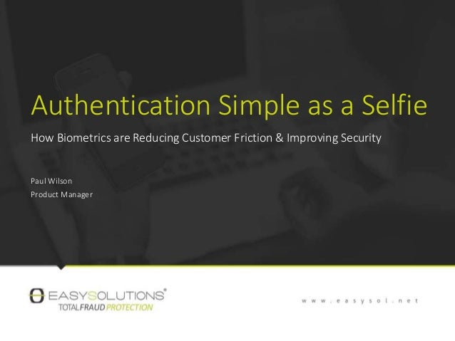 Authentication Simple as a Selfie How Biometrics are Reducing Customer Friction & Improving Security Paul Wilson Product M...